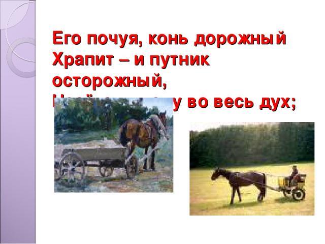 Его почуя, конь дорожный Храпит – и путник осторожный, Несётся в гору во весь дух;