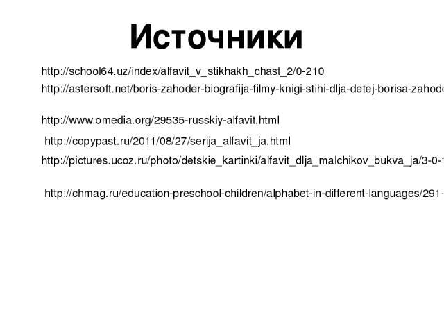 Источники http://school64.uz/index/alfavit_v_stikhakh_chast_2/0-210 http://astersoft.net/boris-zahoder-biografija-filmy-knigi-stihi-dlja-detej-borisa-zahodera http://www.omedia.org/29535-russkiy-alfavit.html http://copypast.ru/2011/08/27/serija_alfa…