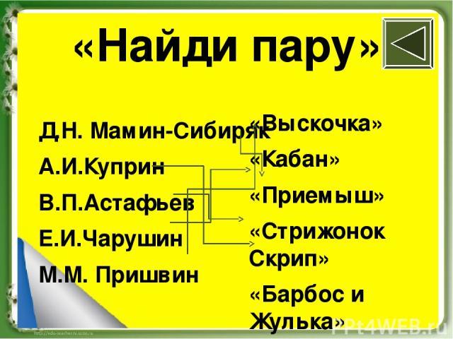 «Найди пару» Д.Н. Мамин-Сибиряк А.И.Куприн В.П.Астафьев Е.И.Чарушин М.М. Пришвин «Выскочка» «Кабан» «Приемыш» «Стрижонок Скрип» «Барбос и Жулька»