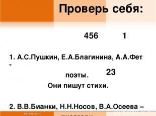 Проверь себя: 1. А.С.Пушкин, Е.А.Благинина, А.А.Фет - поэты. Они пишут стихи. 2.