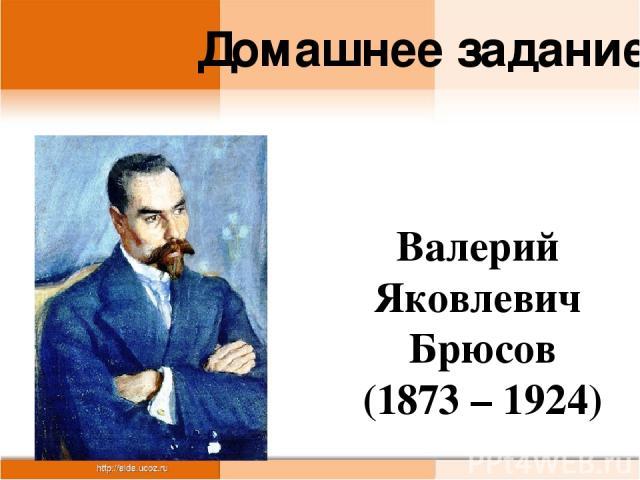 Валерий Яковлевич Брюсов (1873 – 1924) Домашнее задание
