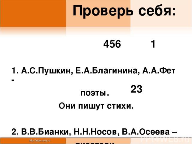 Проверь себя: 1. А.С.Пушкин, Е.А.Благинина, А.А.Фет - поэты. Они пишут стихи. 2. В.В.Бианки, Н.Н.Носов, В.А.Осеева – писатели. Они пишут рассказы. 23 456 1