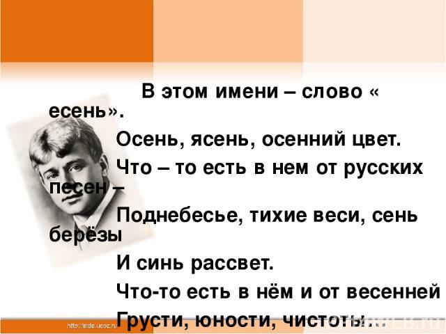 В этом имени – слово « есень». Осень, ясень, осенний цвет. Что – то есть в нем от русских песен – Поднебесье, тихие веси, сень берёзы И синь рассвет. Что-то есть в нём и от весенней Грусти, юности, чистоты… Только скажут – « Сергей Есенин», Всей Рос…