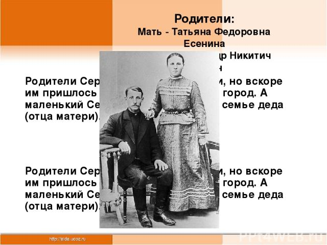 Родители: Мать - Татьяна Федоровна Есенина Отец - Александр Никитич Есенин Родители Сергея были крестьянами, но вскоре им пришлось уехать на заработки в город. А маленький Серёжа воспитывался в семье деда (отца матери). Родители Сергея были крестьян…