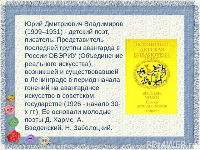 Юрий Дмитриевич Владимиров (1909–1931) - детский поэт, писатель. Представитель последней группы авангарда в России ОБЭРИУ (Объединение реального искусства), возникшей и существовавшей в Ленинграде в период начала гонений на авангардное искусство в с…