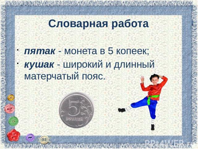 Словарная работа пятак - монета в 5 копеек; кушак - широкий и длинный матерчатый пояс.