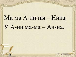 Ма-ма А-ли-ны – Нина. У А-ни ма-ма – Ан-на.