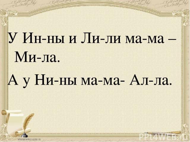 У Ин-ны и Ли-ли ма-ма – Ми-ла. А у Ни-ны ма-ма- Ал-ла.