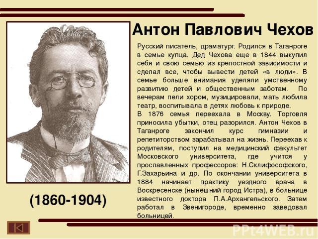 Русский писатель, драматург. Родился в Таганроге в семье купца. Дед Чехова еще в 1844 выкупил себя и свою семью из крепостной зависимости и сделал все, чтобы вывести детей «в люди». В семье больше внимания уделяли умственному развитию детей и общест…