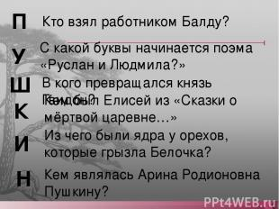 Кто взял работником Балду? П У Ш К И Н Кем являлась Арина Родионовна Пушкину? Из