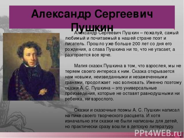 Александр Сергеевич Пушкин Александр Сергеевич Пушкин – пожалуй, самый любимый и почитаемый в нашей стране поэт и писатель. Прошло уже больше 200 лет со дня его рождения, а слава Пушкина ни то, что не угасает, а разгорается все ярче. Магия сказок Пу…