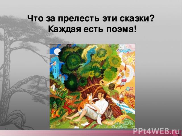 Что за прелесть эти сказки? Каждая есть поэма!
