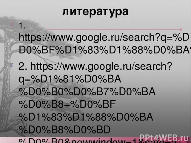 литература 1. https://www.google.ru/search?q=%D1%81%D0%BA%D0%B0%D0%B7%D0%BA%D0%B8+%D0%BF%D1%83%D1%88%D0%BA%D0%B8%D0%BD%D0%B0&newwindow=1&safe=active&hl=ru&source=lnms&tbm=isch&sa=X&ei=HWegUrD1Aqi04ATs3YD4DQ&sqi=2&ved=0CAcQ_AUoAQ&biw=1366&bih=666 2. …