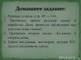 Рабочая тетрадь (стр. 49, з. 3,4). 2. Прочитать любую русскую сказку в обработке