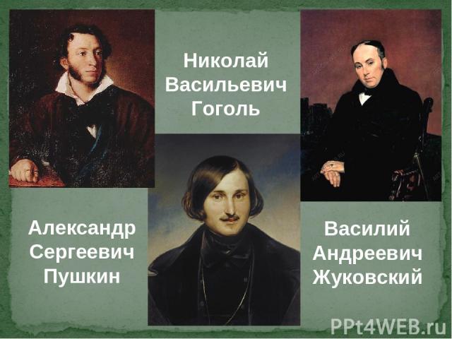 Александр Сергеевич Пушкин Николай Васильевич Гоголь Василий Андреевич Жуковский