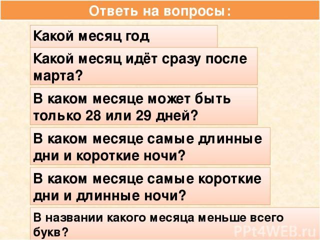 Ответь на вопросы: Какой месяц год начинает? Какой месяц идёт сразу после марта? В каком месяце может быть только 28 или 29 дней? В каком месяце самые длинные дни и короткие ночи? В каком месяце самые короткие дни и длинные ночи? В названии какого м…