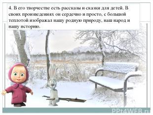 4. В его творчестве есть рассказы и сказки для детей. В своих произведениях он с