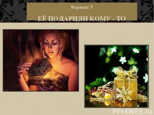 Вариант 5 ЕЁ ПОДАРИЛИ КОМУ - ТО