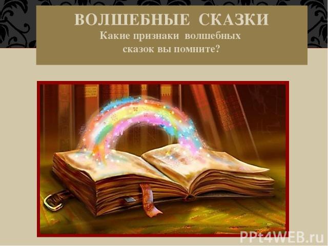 ВОЛШЕБНЫЕ СКАЗКИ Какие признаки волшебных сказок вы помните?
