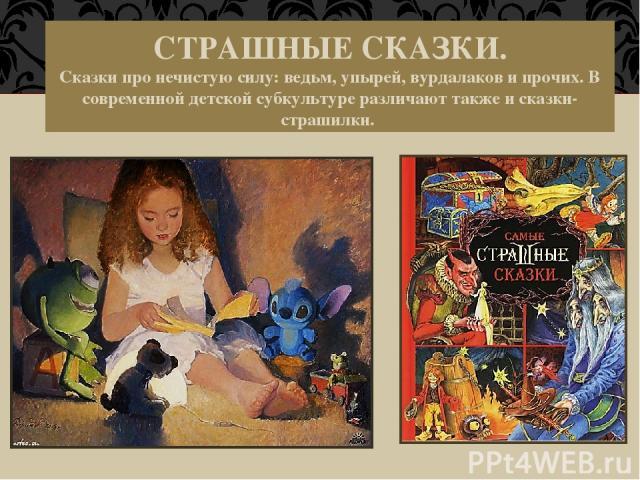 СТРАШНЫЕ СКАЗКИ. Сказки про нечистую силу: ведьм, упырей, вурдалаков и прочих. В современной детской субкультуре различают также и сказки-страшилки.