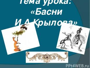 Тема урока: «Басни И.А.Крылова»