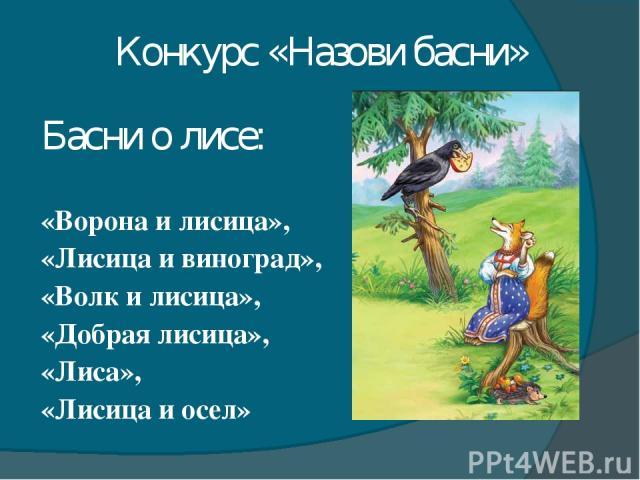 Конкурс «Назови басни» Басни о лисе: «Ворона и лисица», «Лисица и виноград», «Волк и лисица», «Добрая лисица», «Лиса», «Лисица и осел»
