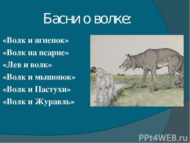Басни о волке: «Волк и ягненок» «Волк на псарне» «Лев и волк» «Волк и мышонок» «Волк и Пастухи» «Волк и Журавль»