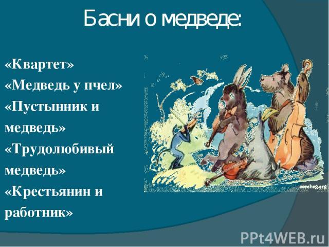 Басни о медведе: «Квартет» «Медведь у пчел» «Пустынник и медведь» «Трудолюбивый медведь» «Крестьянин и работник»
