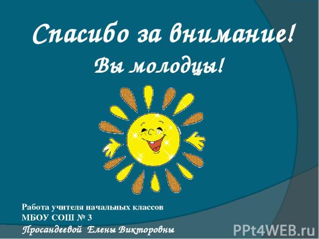 Работа учителя начальных классов МБОУ СОШ № 3 Просандеевой Елены Викторовны Спасибо за внимание! Вы молодцы!