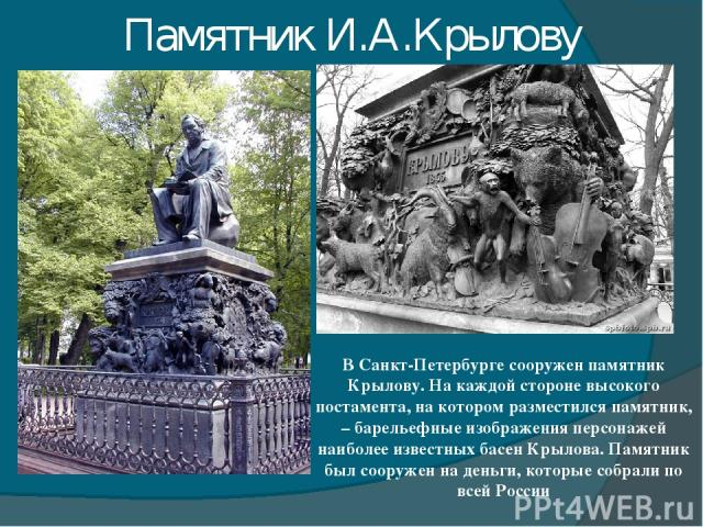 Памятник И.А.Крылову В Санкт-Петербурге сооружен памятник Крылову. На каждой стороне высокого постамента, на котором разместился памятник, – барельефные изображения персонажей наиболее известных басен Крылова. Памятник был сооружен на деньги, которы…