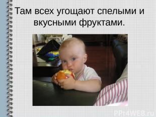 Там всех угощают спелыми и вкусными фруктами.