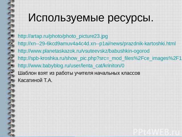 Используемые ресурсы. http://artap.ru/photo/photo_picture23.jpg http://xn--29-6kcd9amuv4a4c4d.xn--p1ai/news/prazdnik-kartoshki.html http://www.planetaskazok.ru/vsuteevskz/babushkin-ogorod http://spb-kroshka.ru/show_pic.php?src=_mod_files%2Fce_images…