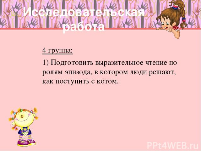 Исследовательская работа 4 группа: 1) Подготовить выразительное чтение по ролям эпизода, в котором люди решают, как поступить с котом.
