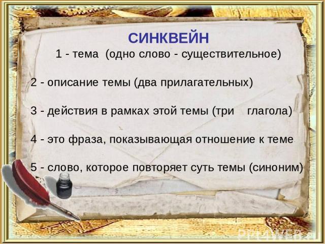СИНКВЕЙН 1 - тема (одно слово - существительное) 2 - описание темы (два прилагательных) 3 - действия в рамках этой темы (три глагола) 4 - это фраза, показывающая отношение к теме 5 - слово, которое повторяет суть темы (синоним)