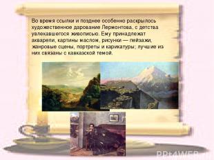 Во время ссылки и позднее особенно раскрылось художественное дарование Лермонтов