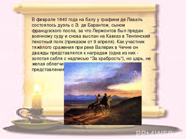 В феврале 1840 года на балу у графини де Лаваль состоялось дуэль с Э. де Барантом, сыном французского посла, за что Лермонтов был предан военному суду и снова выслан на Кавказ в Тенгинский пехотный полк (приказом от 9 апреля). Как участник тяжёлого …