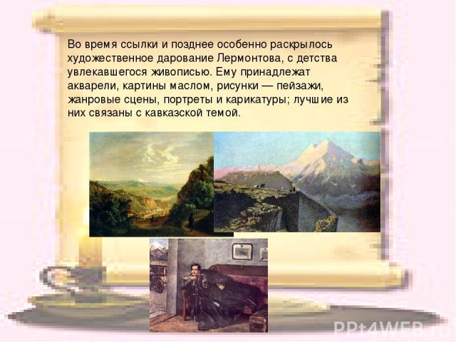 Во время ссылки и позднее особенно раскрылось художественное дарование Лермонтова, с детства увлекавшегося живописью. Ему принадлежат акварели, картины маслом, рисунки — пейзажи, жанровые сцены, портреты и карикатуры; лучшие из них связаны с кавказс…