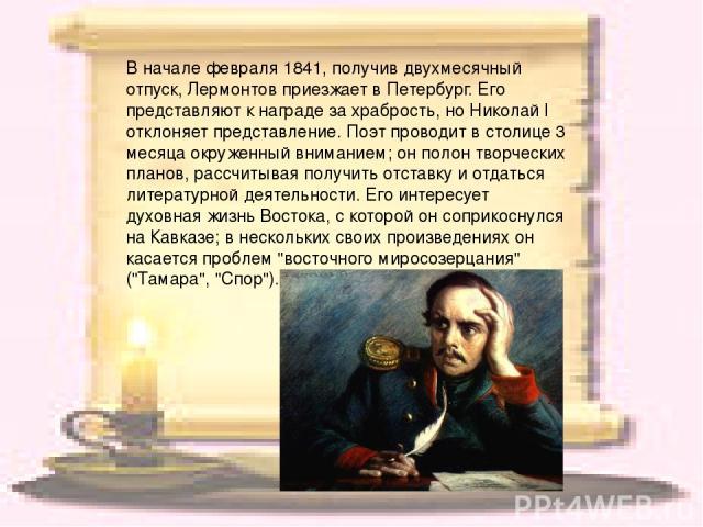 В начале февраля 1841, получив двухмесячный отпуск, Лермонтов приезжает в Петербург. Его представляют к награде за храбрость, но Николай I отклоняет представление. Поэт проводит в столице 3 месяца окруженный вниманием; он полон творческих планов, ра…