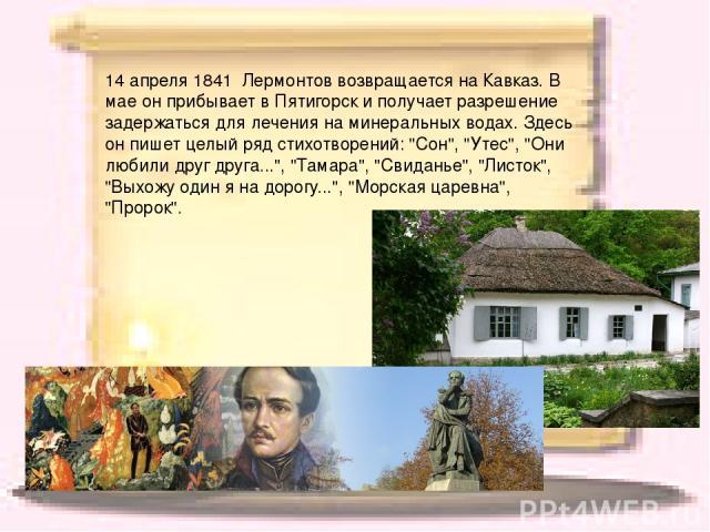 14 апреля 1841 Лермонтов возвращается на Кавказ. В мае он прибывает в Пятигорск и получает разрешение задержаться для лечения на минеральных водах. Здесь он пишет целый ряд стихотворений: