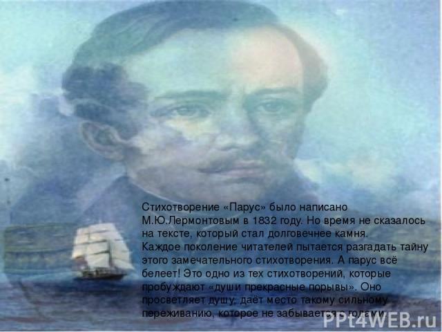 Стихотворение «Парус» было написано М.Ю.Лермонтовым в 1832 году. Но время не сказалось на тексте, который стал долговечнее камня. Каждое поколение читателей пытается разгадать тайну этого замечательного стихотворения. А парус всё белеет! Это одно из…