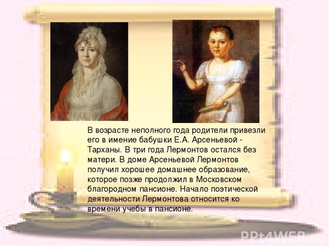 В возрасте неполного года родители привезли его в имение бабушки Е.А. Арсеньевой - Тарханы. В три года Лермонтов остался без матери. В доме Арсеньевой Лермонтов получил хорошее домашнее образование, которое позже продолжил в Московском благородном п…