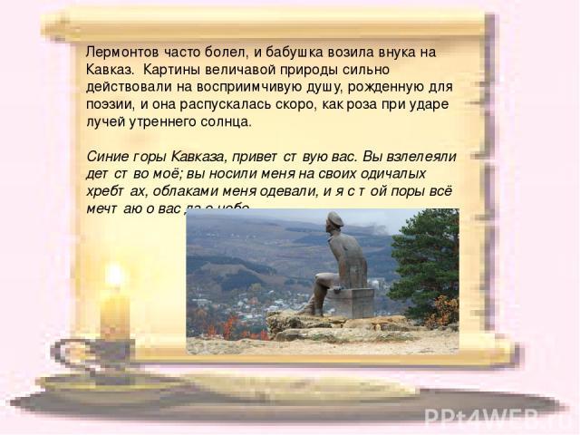 Лермонтов часто болел, и бабушка возила внука на Кавказ. Картины величавой природы сильно действовали на восприимчивую душу, рожденную для поэзии, и она распускалась скоро, как роза при ударе лучей утреннего солнца. Синие горы Кавказа, приветствую …