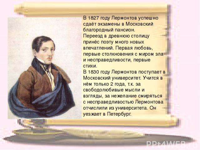 В 1827 году Лермонтов успешно сдаёт экзамены в Московский благородный пансион. Переезд в древнюю столицу принёс поэту много новых впечатлений. Первая любовь, первые столкновения с миром зла и несправедливости, первые стихи. В 1830 году Лермонтов по…