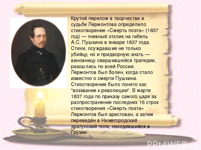 Крутой перелом в творчестве и судьбе Лермонтова определило стихотворение «Смерть поэта» (1837 год) — гневный отклик на гибель А.С. Пушкина в январе 1837 года. Стихи, осуждавшие не только убийцу, но и придворную знать — виновницу свершившейся трагеди…