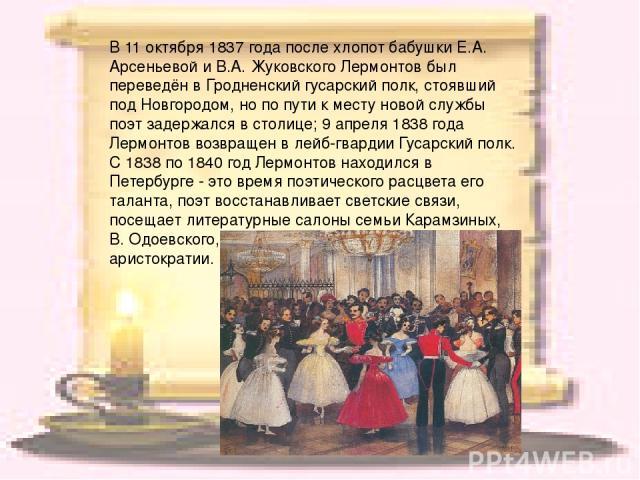 В 11 октября 1837 года после хлопот бабушки Е.А. Арсеньевой и В.А. Жуковского Лермонтов был переведён в Гродненский гусарский полк, стоявший под Новгородом, но по пути к месту новой службы поэт задержался в столице; 9 апреля 1838 года Лермонтов возв…