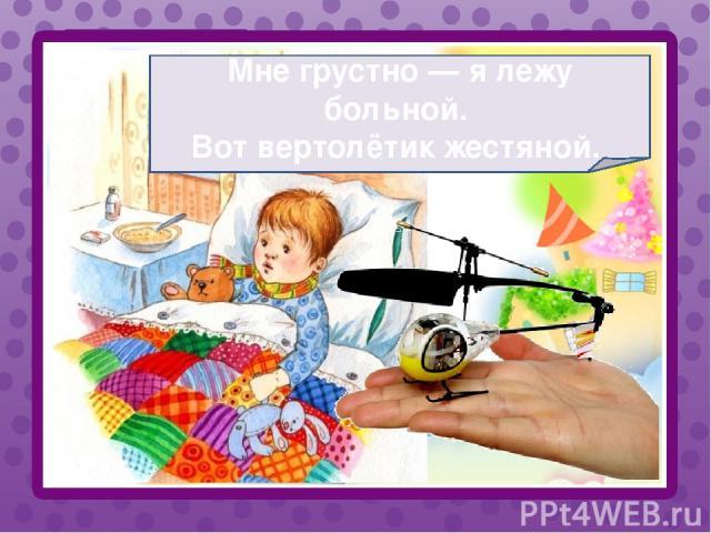 Мне грустно — я лежу больной. Вот вертолётик жестяной.