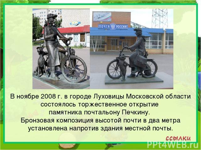 В ноябре 2008г. в городе Луховицы Московской области состоялось торжественное открытие памятника почтальону Печкину. Бронзовая композиция высотой почти в два метра установлена напротив здания местной почты.