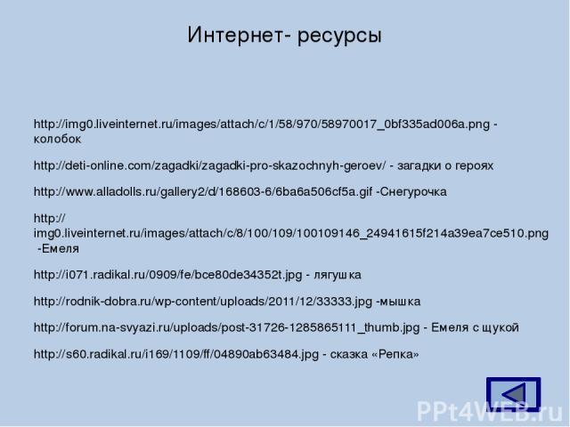 Интернет- ресурсы http://img0.liveinternet.ru/images/attach/c/1/58/970/58970017_0bf335ad006a.png - колобок http://deti-online.com/zagadki/zagadki-pro-skazochnyh-geroev/ - загадки о героях http://www.alladolls.ru/gallery2/d/168603-6/6ba6a506cf5a.gif …