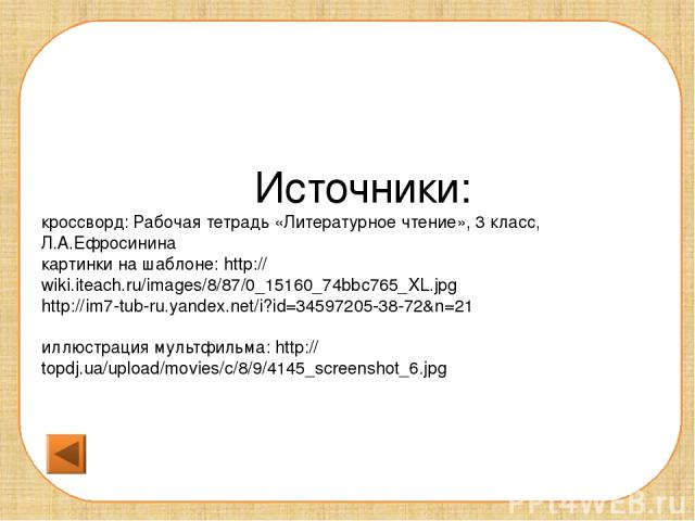 Источники: кроссворд: Рабочая тетрадь «Литературное чтение», 3 класс, Л.А.Ефросинина картинки на шаблоне: http://wiki.iteach.ru/images/8/87/0_15160_74bbc765_XL.jpg http://im7-tub-ru.yandex.net/i?id=34597205-38-72&n=21 иллюстрация мультфильма: http:/…