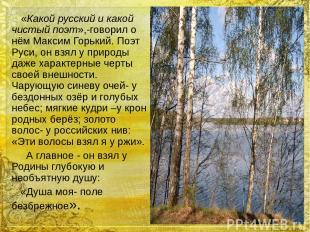 «Какой русский и какой чистый поэт»,-говорил о нём Максим Горький. Поэт Руси, он